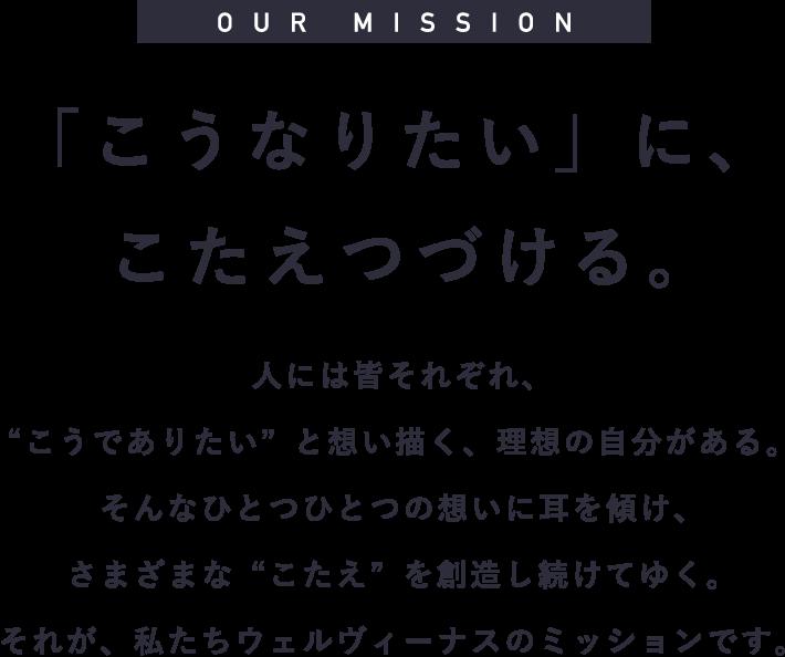 OUR MISSION 「こうなりたい」に、こたえつづける。