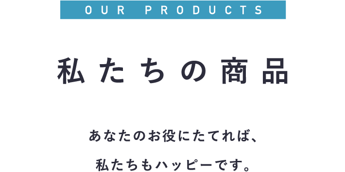 OUR PRODUCTS 私たちの商品